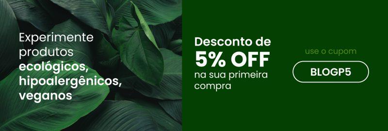 Experimente produtos ecológicos, hipoalergênicos, veganos. Desconto de 5% na sua primeira compra. Use o cupom BLOGP5